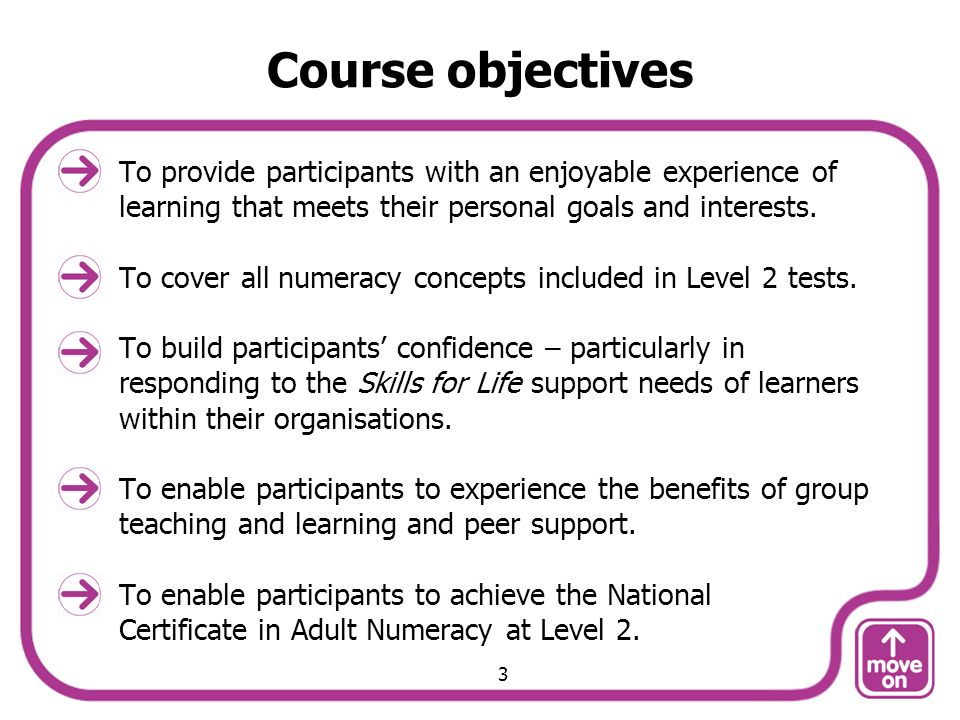Course objectives To provide participants with an enjoyable experience of learning that meets their personal goals and interests. To cover all numerac