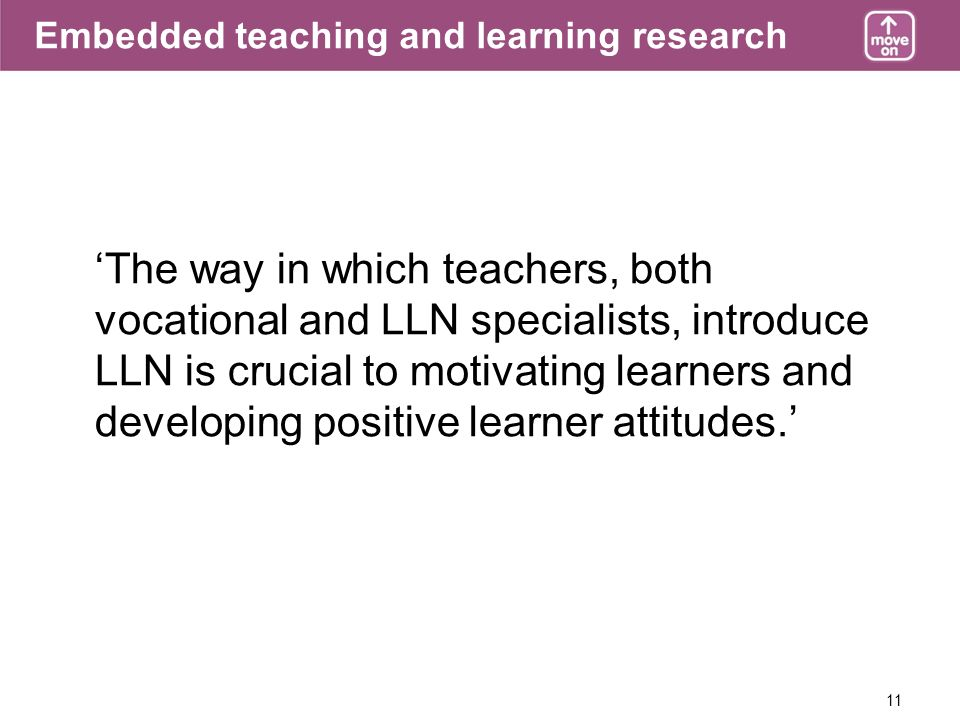 11 Embedded teaching and learning research The way in which teachers, both vocational and LLN specialists, introduce LLN is crucial to motivating lear