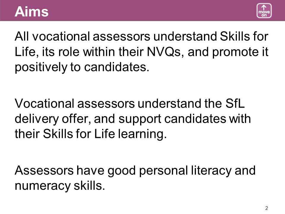 2 Aims All vocational assessors understand Skills for Life, its role within their NVQs, and promote it positively to candidates.