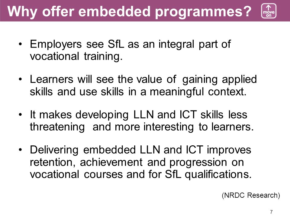 7 Why offer embedded programmes. Employers see SfL as an integral part of vocational training.
