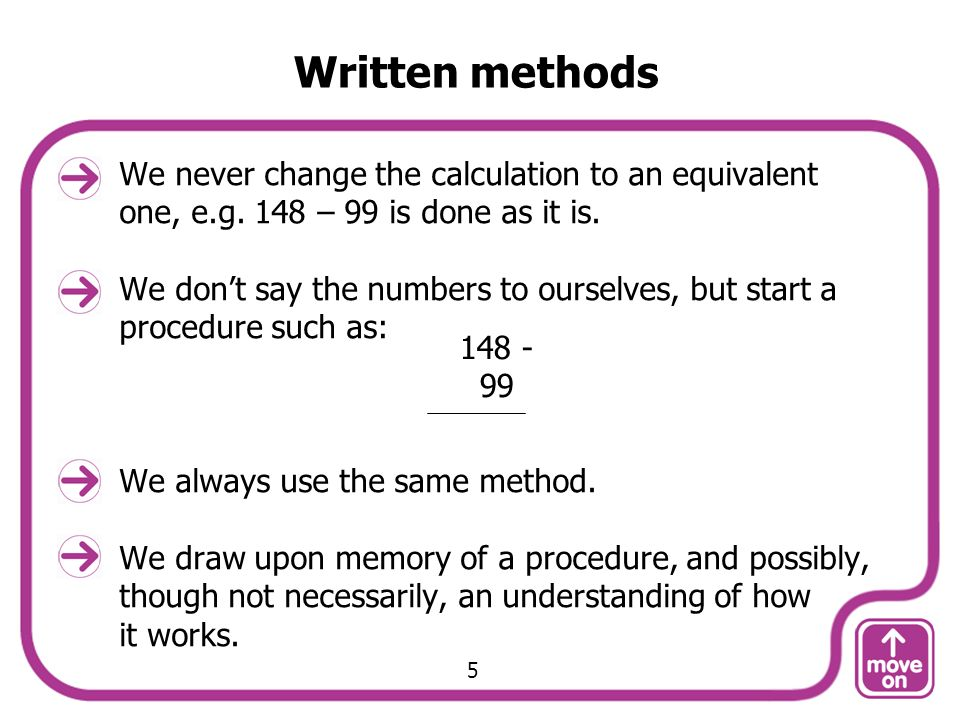 Written methods We never change the calculation to an equivalent one, e.g. 148 – 99 is done as it is. We dont say the numbers to ourselves, but start