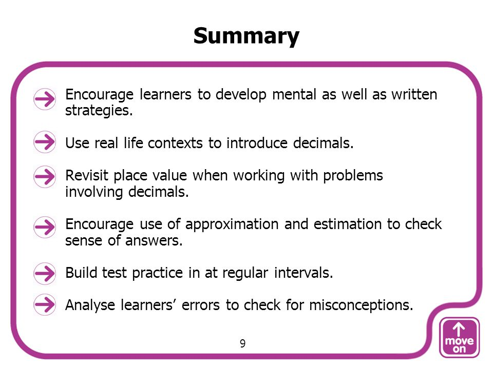 Summary Encourage learners to develop mental as well as written strategies. Use real life contexts to introduce decimals. Revisit place value when wor