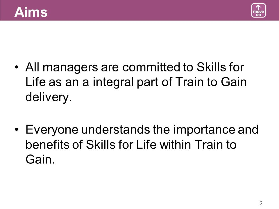 2 Aims All managers are committed to Skills for Life as an a integral part of Train to Gain delivery.