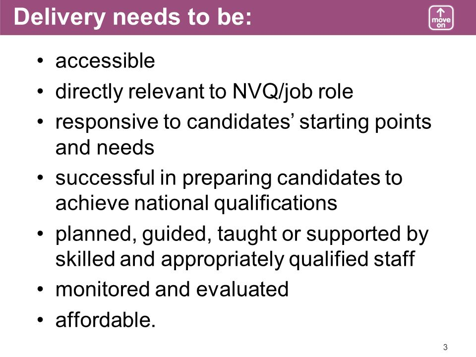 3 Delivery needs to be: accessible directly relevant to NVQ/job role responsive to candidates starting points and needs successful in preparing candidates to achieve national qualifications planned, guided, taught or supported by skilled and appropriately qualified staff monitored and evaluated affordable.