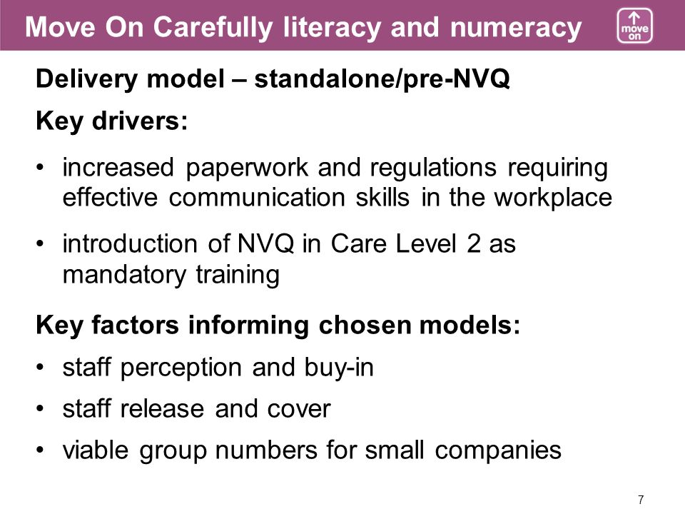 7 Delivery model – standalone/pre-NVQ Key drivers: increased paperwork and regulations requiring effective communication skills in the workplace introduction of NVQ in Care Level 2 as mandatory training Key factors informing chosen models: staff perception and buy-in staff release and cover viable group numbers for small companies Move On Carefully literacy and numeracy