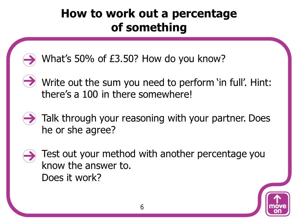 How to work out a percentage of something Whats 50% of £3.50? How do you know? Write out the sum you need to perform in full. Hint: theres a 100 in th