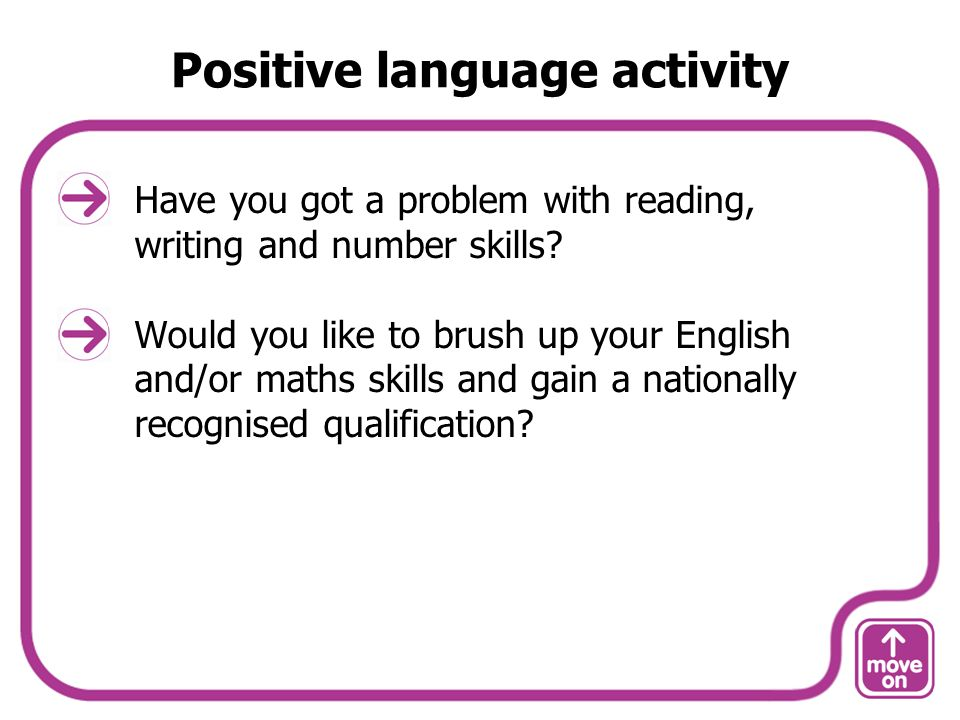 Positive language activity Have you got a problem with reading, writing and number skills.