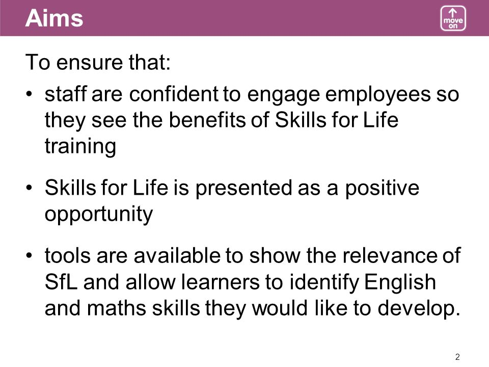 2 Aims To ensure that: staff are confident to engage employees so they see the benefits of Skills for Life training Skills for Life is presented as a positive opportunity tools are available to show the relevance of SfL and allow learners to identify English and maths skills they would like to develop.