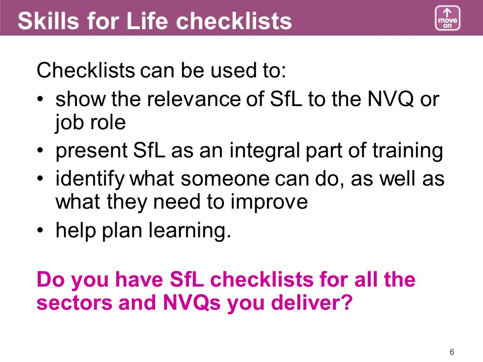 6 Skills for Life checklists Checklists can be used to: show the relevance of SfL to the NVQ or job role present SfL as an integral part of training identify what someone can do, as well as what they need to improve help plan learning.