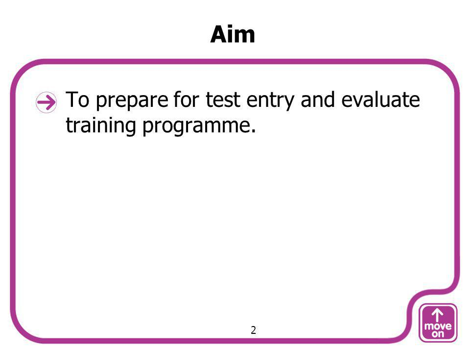 Aim To prepare for test entry and evaluate training programme. 2