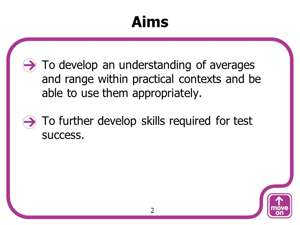 Aims To develop an understanding of averages and range within practical contexts and be able to use them appropriately. To further develop skills requ
