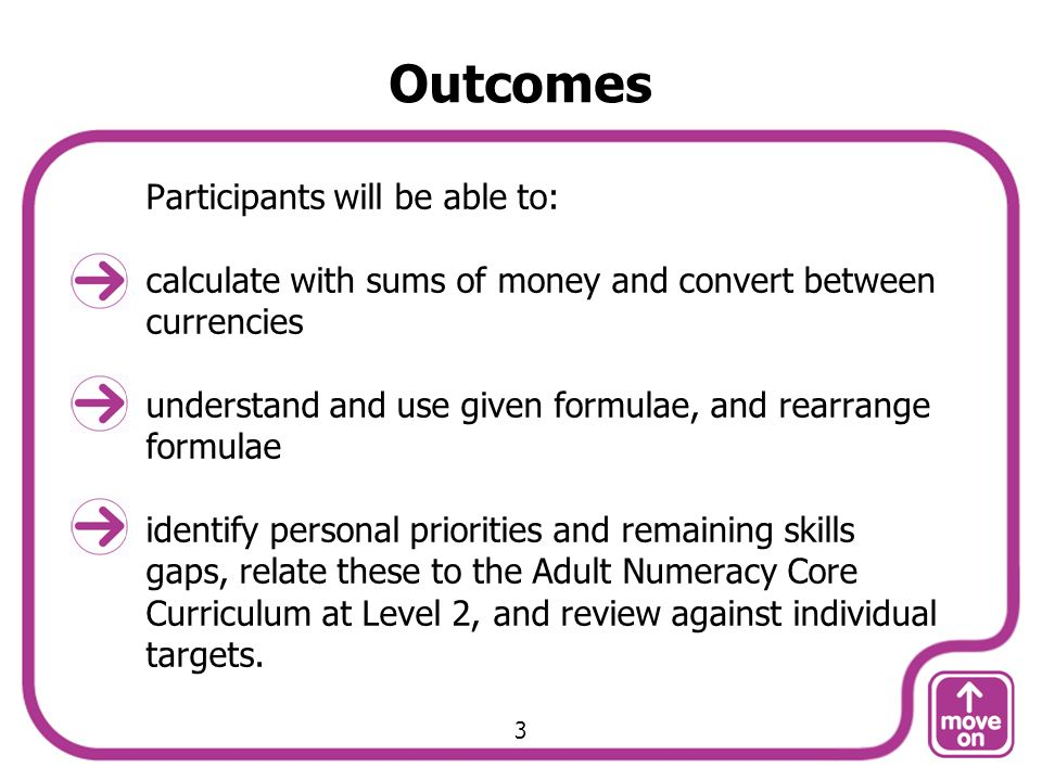 Outcomes Participants will be able to: calculate with sums of money and convert between currencies understand and use given formulae, and rearrange fo