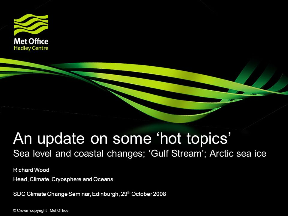 © Crown copyright Met Office Some hot topics in climate change (and some progress since IPCC AR4) Sea level and coastal changes The Gulf Stream and climate change: heading for a cooler future.