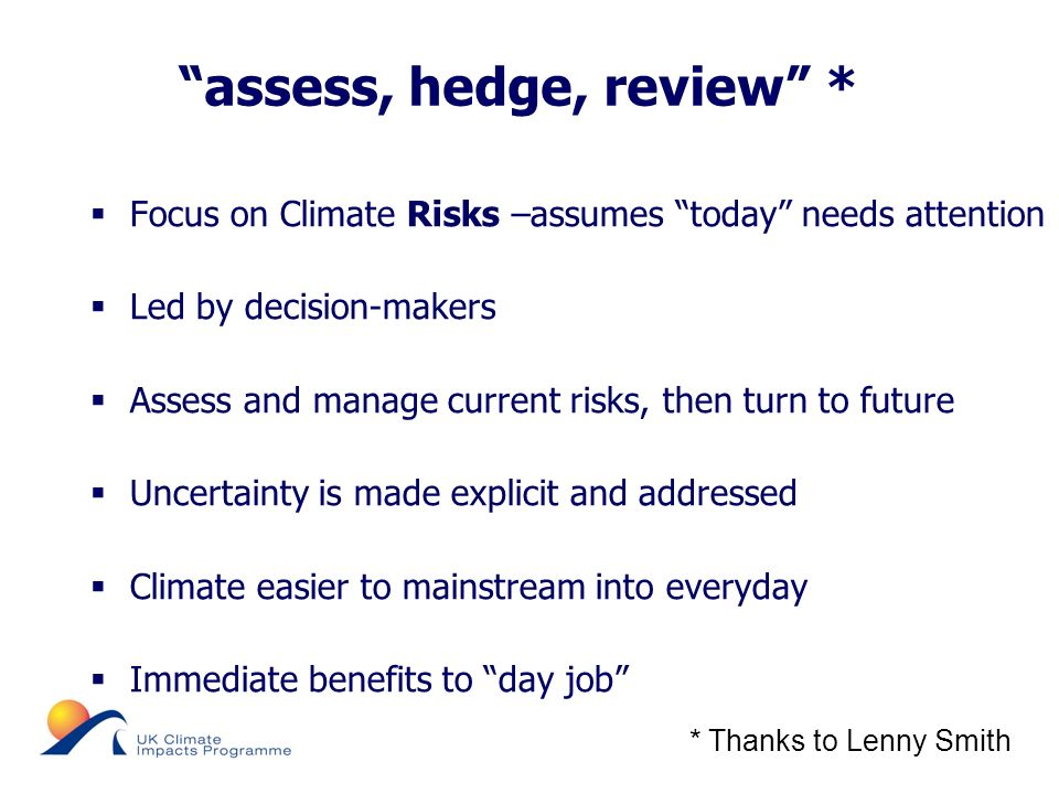 © UKCIP 2006 assess, hedge, review * Focus on Climate Risks –assumes today needs attention Led by decision-makers Assess and manage current risks, then turn to future Uncertainty is made explicit and addressed Climate easier to mainstream into everyday Immediate benefits to day job * Thanks to Lenny Smith
