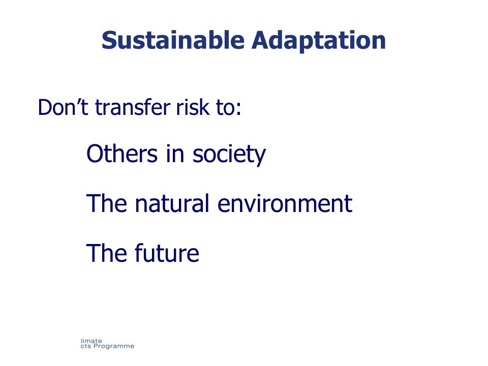 © UKCIP 2006 Sustainable Adaptation Dont transfer risk to: Others in society The natural environment The future