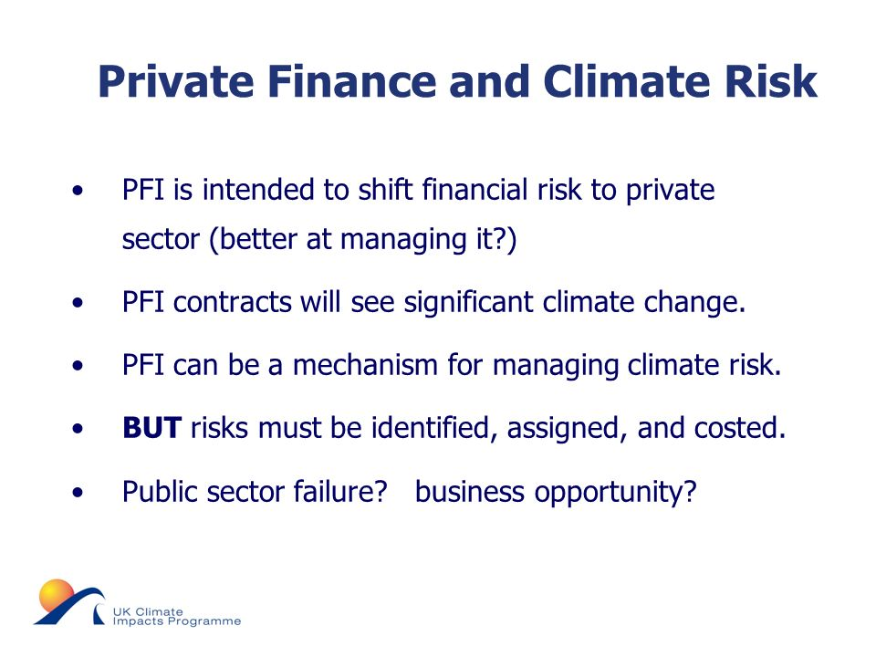 © UKCIP 2006 PFI is intended to shift financial risk to private sector (better at managing it ) PFI contracts will see significant climate change.