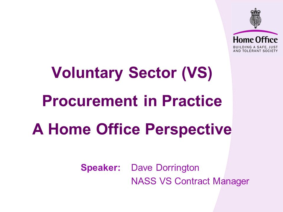 Voluntary Sector (VS) Procurement in Practice A Home Office Perspective Speaker:Dave Dorrington NASS VS Contract Manager