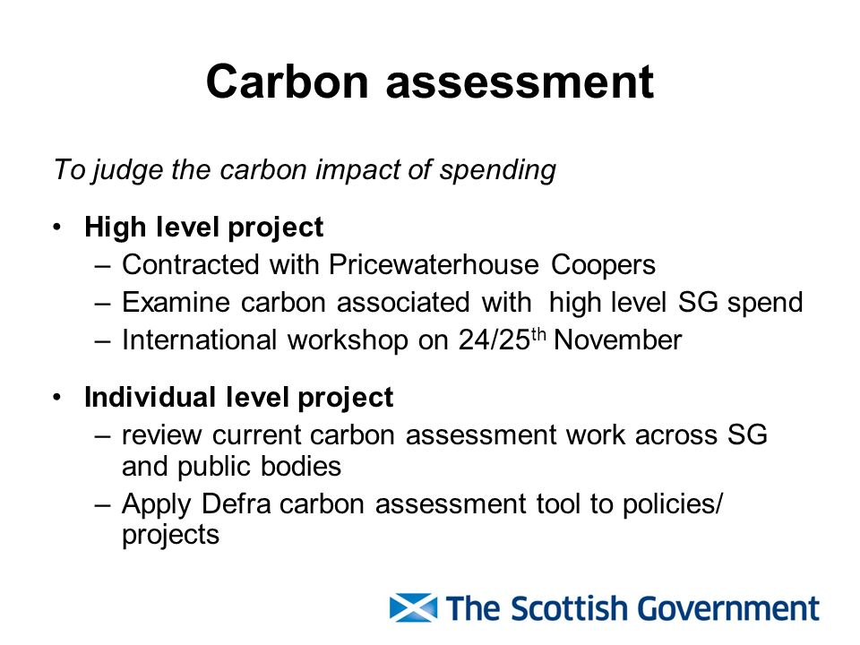 Carbon assessment To judge the carbon impact of spending High level project –Contracted with Pricewaterhouse Coopers –Examine carbon associated with high level SG spend –International workshop on 24/25 th November Individual level project –review current carbon assessment work across SG and public bodies –Apply Defra carbon assessment tool to policies/ projects