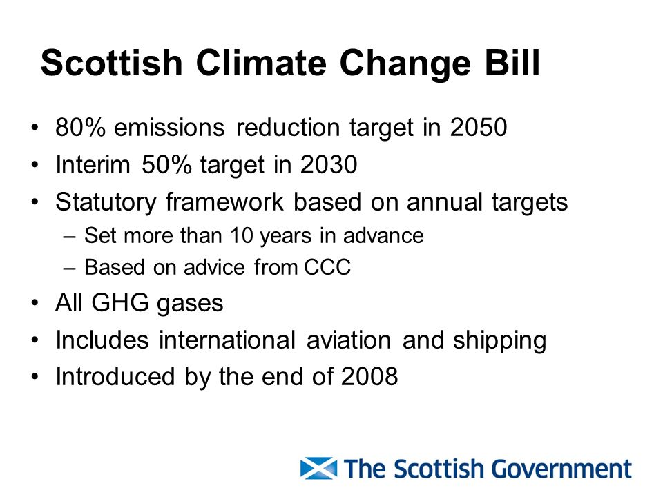 Scottish Climate Change Bill 80% emissions reduction target in 2050 Interim 50% target in 2030 Statutory framework based on annual targets –Set more than 10 years in advance –Based on advice from CCC All GHG gases Includes international aviation and shipping Introduced by the end of 2008