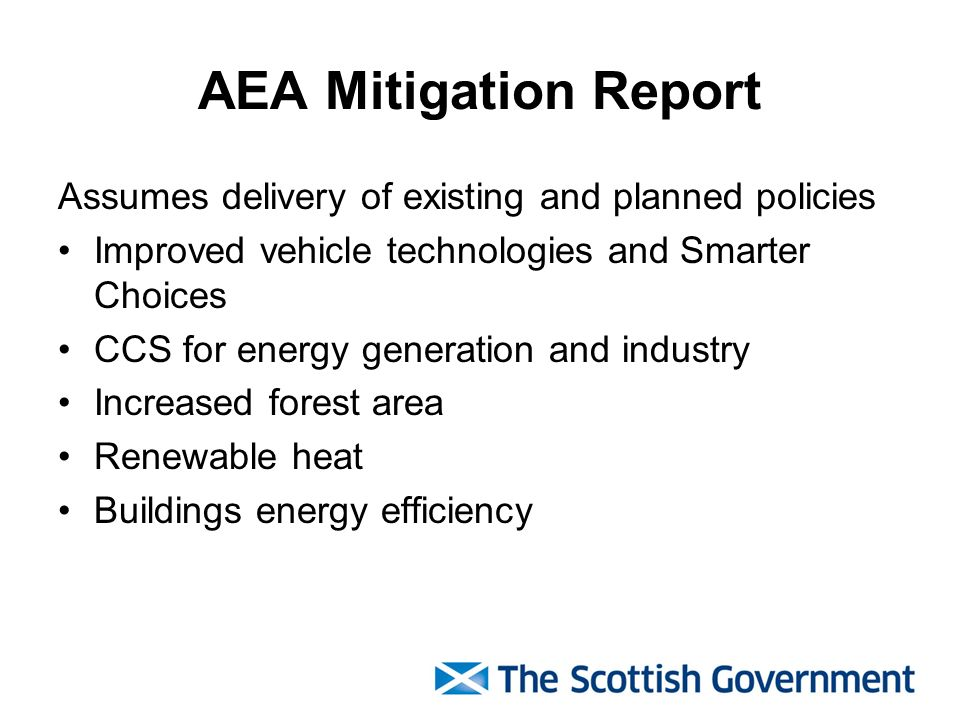 AEA Mitigation Report Assumes delivery of existing and planned policies Improved vehicle technologies and Smarter Choices CCS for energy generation and industry Increased forest area Renewable heat Buildings energy efficiency