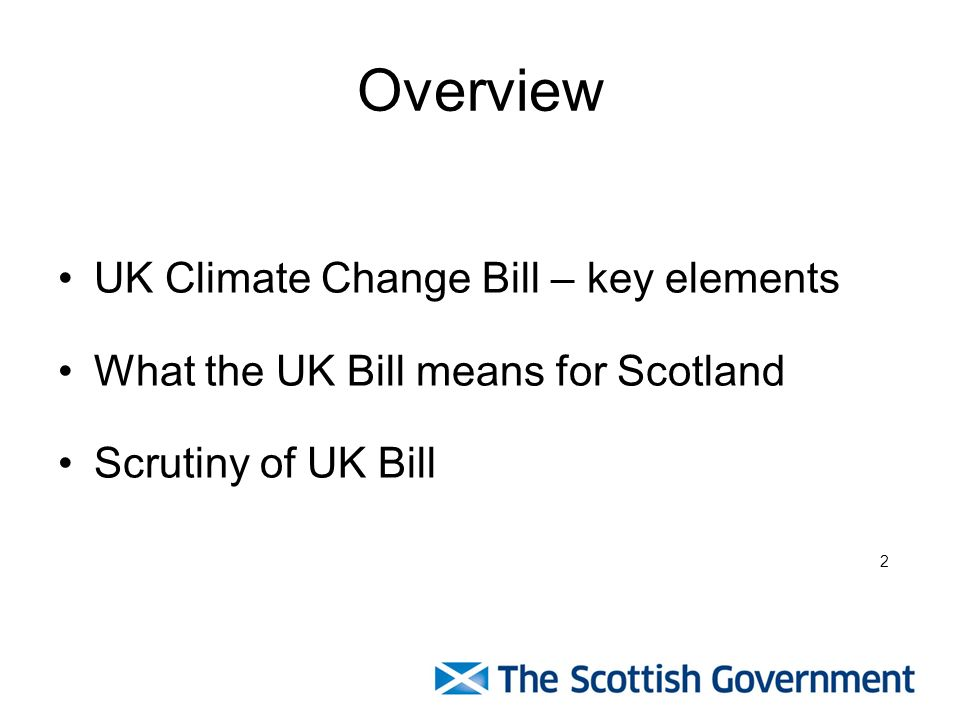 Overview UK Climate Change Bill – key elements What the UK Bill means for Scotland Scrutiny of UK Bill 2