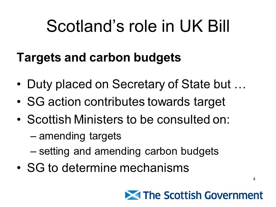 Scotlands role in UK Bill Targets and carbon budgets Duty placed on Secretary of State but … SG action contributes towards target Scottish Ministers to be consulted on: –amending targets –setting and amending carbon budgets SG to determine mechanisms 4