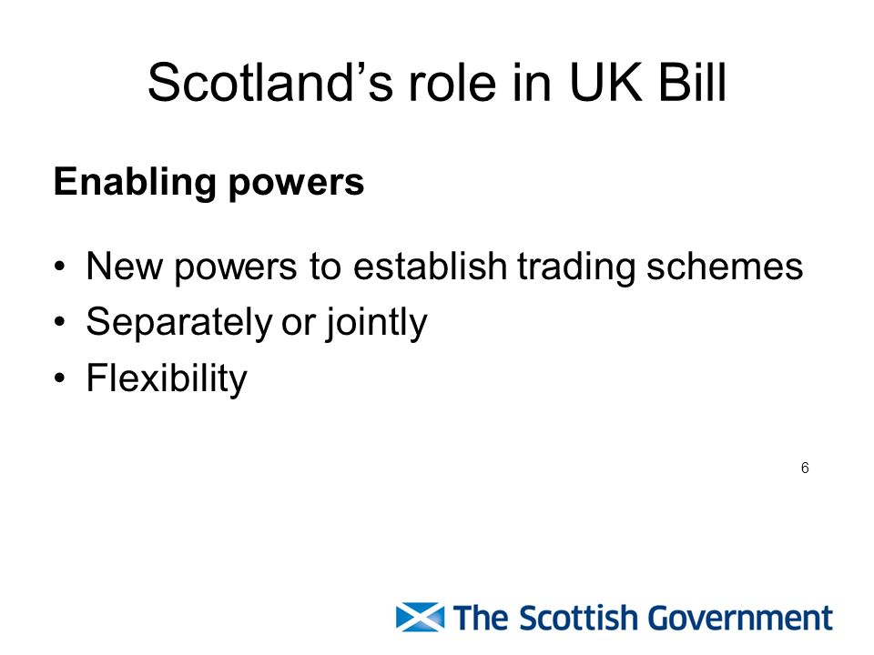 Scotlands role in UK Bill Enabling powers New powers to establish trading schemes Separately or jointly Flexibility 6