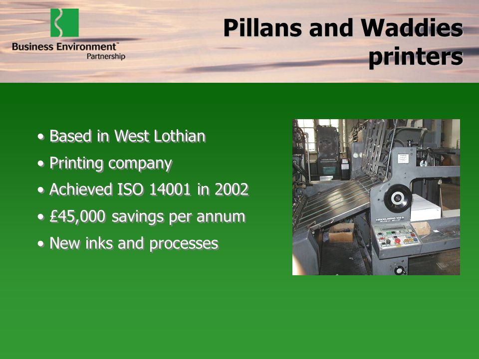 Based in West Lothian Printing company Achieved ISO in 2002 £45,000 savings per annum New inks and processes Based in West Lothian Printing company Achieved ISO in 2002 £45,000 savings per annum New inks and processes Pillans and Waddies printers