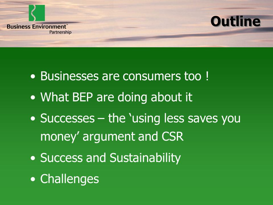 Businesses are consumers too ! What BEP are doing about it Successes – the using less saves you money argument and CSR Success and Sustainability Chal