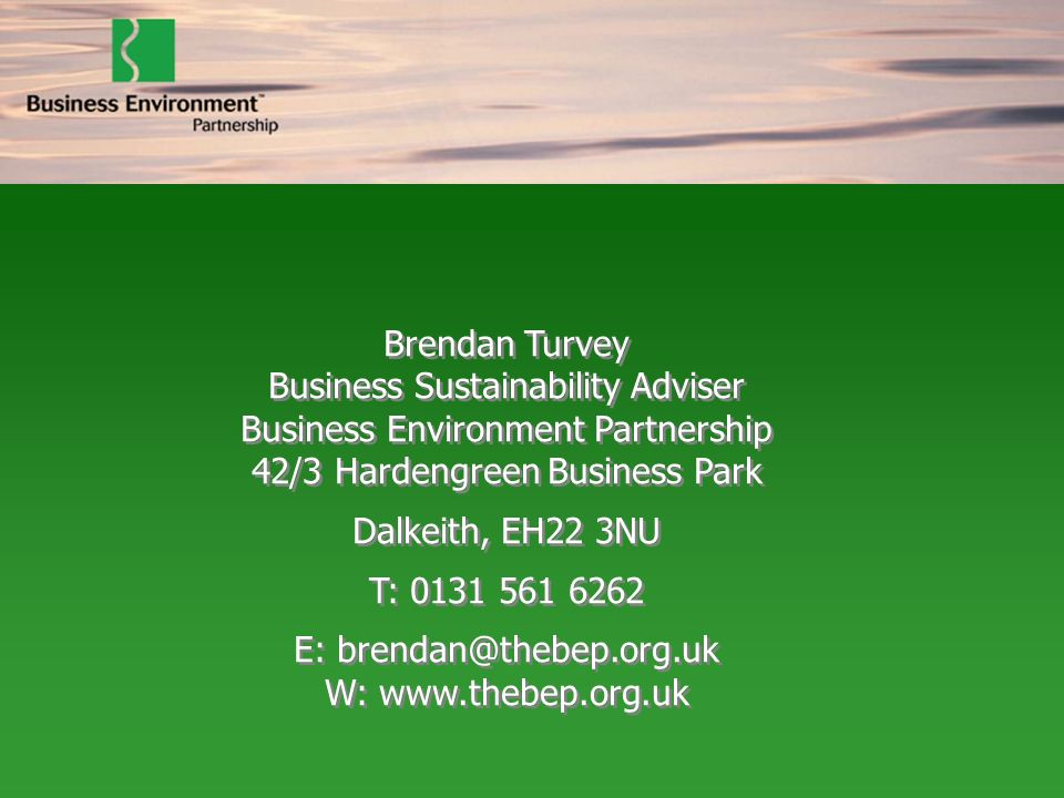 Brendan Turvey Business Sustainability Adviser Business Environment Partnership 42/3 Hardengreen Business Park Dalkeith, EH22 3NU T: 0131 561 6262 E: brendan@thebep.org.uk W: www.thebep.org.uk Brendan Turvey Business Sustainability Adviser Business Environment Partnership 42/3 Hardengreen Business Park Dalkeith, EH22 3NU T: 0131 561 6262 E: brendan@thebep.org.uk W: www.thebep.org.uk