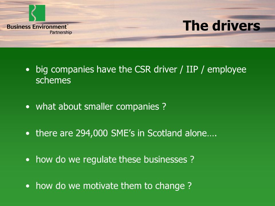 The drivers big companies have the CSR driver / IIP / employee schemes what about smaller companies ? there are 294,000 SMEs in Scotland alone…. how d