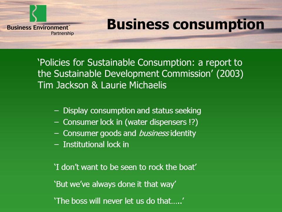 Business consumption Policies for Sustainable Consumption: a report to the Sustainable Development Commission (2003) Tim Jackson & Laurie Michaelis –Display consumption and status seeking –Consumer lock in (water dispensers ! ) –Consumer goods and business identity –Institutional lock in I dont want to be seen to rock the boat But weve always done it that way The boss will never let us do that…..