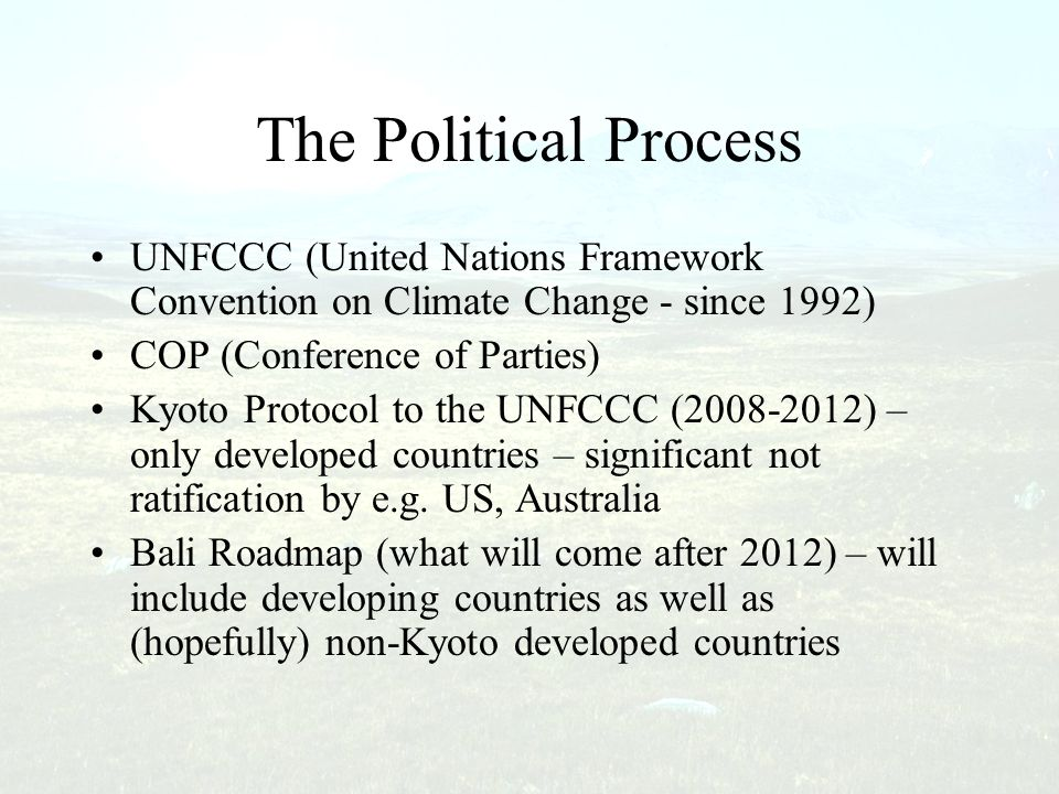 The Political Process UNFCCC (United Nations Framework Convention on Climate Change - since 1992) COP (Conference of Parties) Kyoto Protocol to the UN