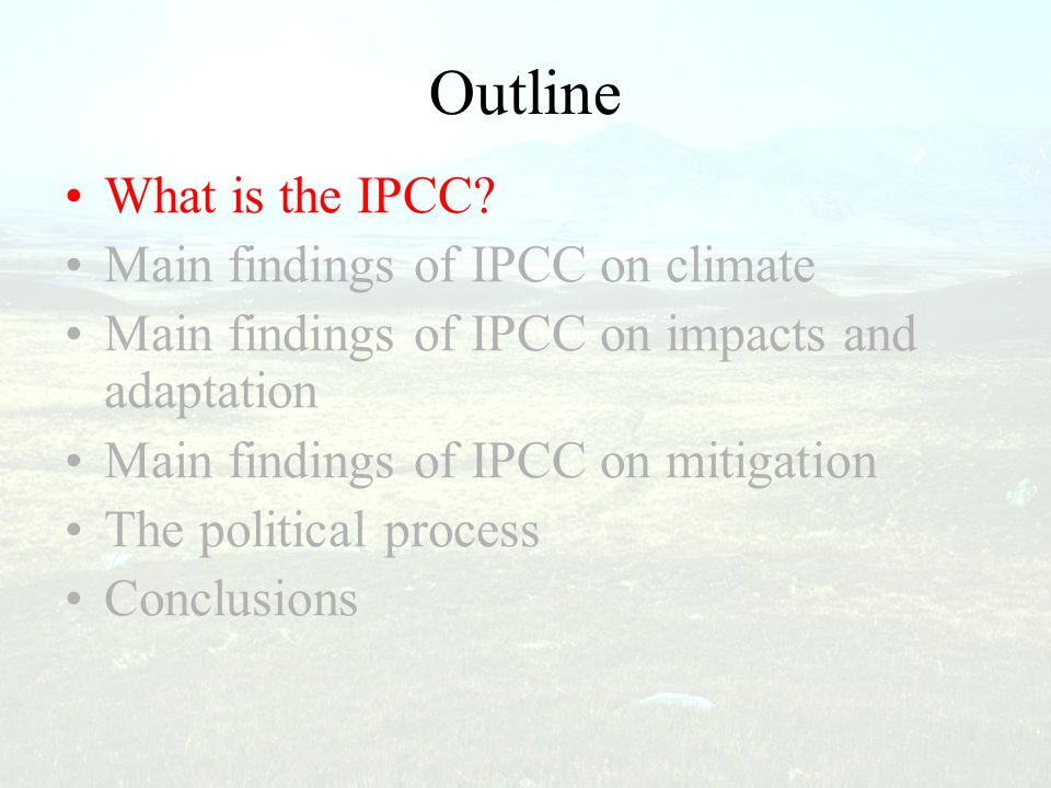 Outline What is the IPCC? Main findings of IPCC on climate Main findings of IPCC on impacts and adaptation Main findings of IPCC on mitigation The pol