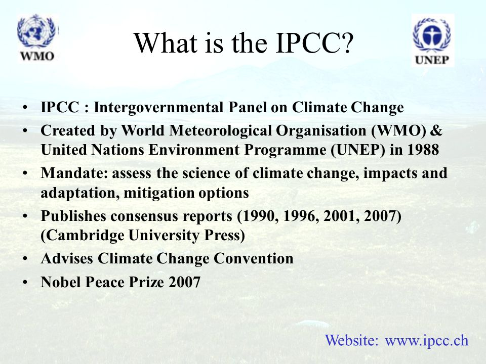 What is the IPCC? Website: www.ipcc.ch IPCC : Intergovernmental Panel on Climate Change Created by World Meteorological Organisation (WMO) & United Na