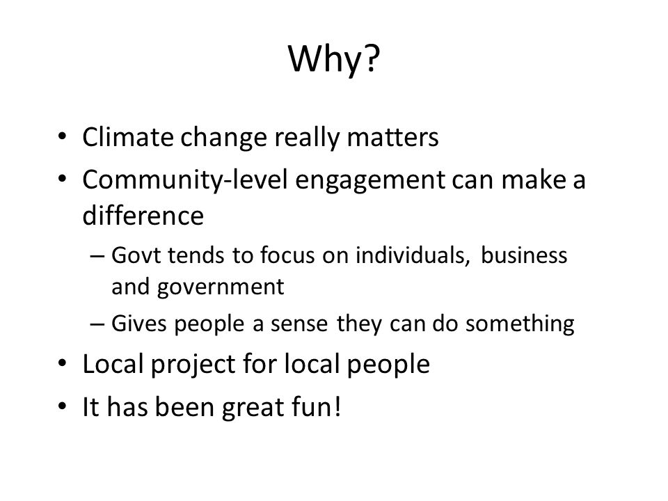 Why? Climate change really matters Community-level engagement can make a difference – Govt tends to focus on individuals, business and government – Gi
