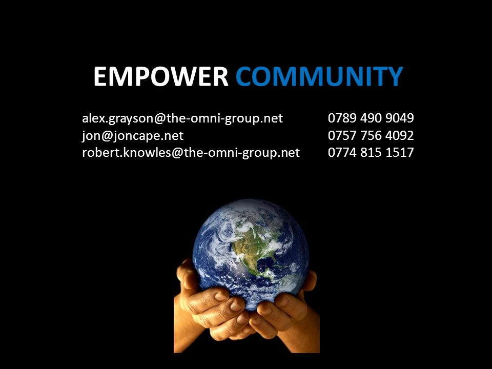 EMPOWER COMMUNITY alex.grayson@the-omni-group.net 0789 490 9049 jon@joncape.net0757 756 4092 robert.knowles@the-omni-group.net0774 815 1517