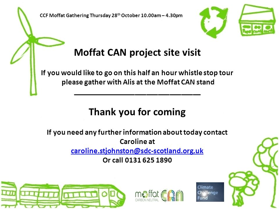 CCF Moffat Gathering Thursday 28 th October 10.00am – 4.30pm Moffat CAN project site visit If you would like to go on this half an hour whistle stop tour please gather with Alis at the Moffat CAN stand _________________________________ Thank you for coming If you need any further information about today contact Caroline at caroline.stjohnston@sdc-scotland.org.uk Or call 0131 625 1890