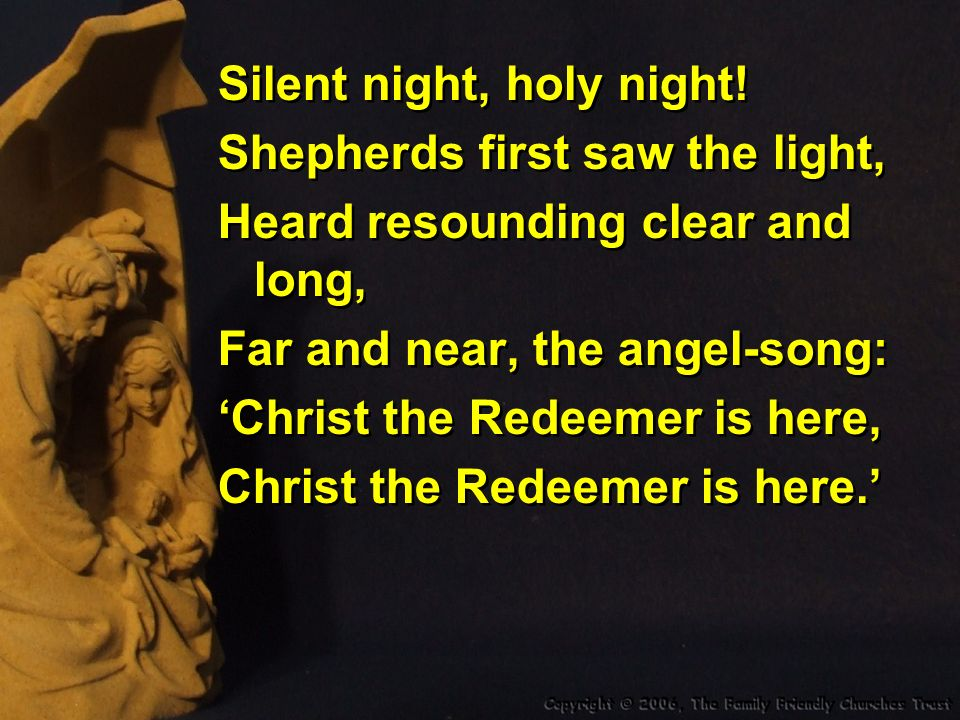 Silent night, holy night.Son of God, O how bright Love is smiling from Thy face.