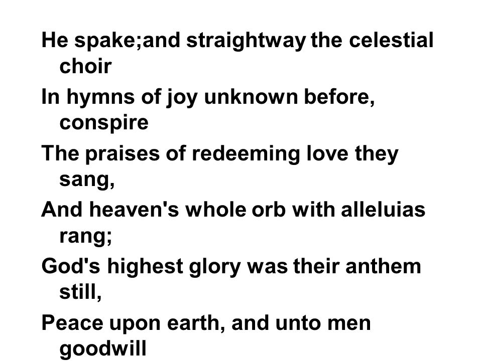 He spake;and straightway the celestial choir In hymns of joy unknown before, conspire The praises of redeeming love they sang, And heaven s whole orb with alleluias rang; God s highest glory was their anthem still, Peace upon earth, and unto men goodwill