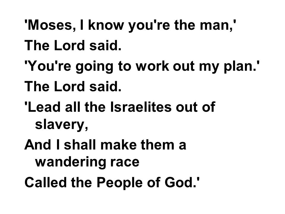 'Moses, I know you're the man,' The Lord said. 'You're going to work out my plan.' The Lord said. 'Lead all the Israelites out of slavery, And I shall