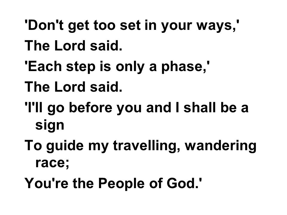 'Don't get too set in your ways,' The Lord said. 'Each step is only a phase,' The Lord said. 'I'll go before you and I shall be a sign To guide my tra