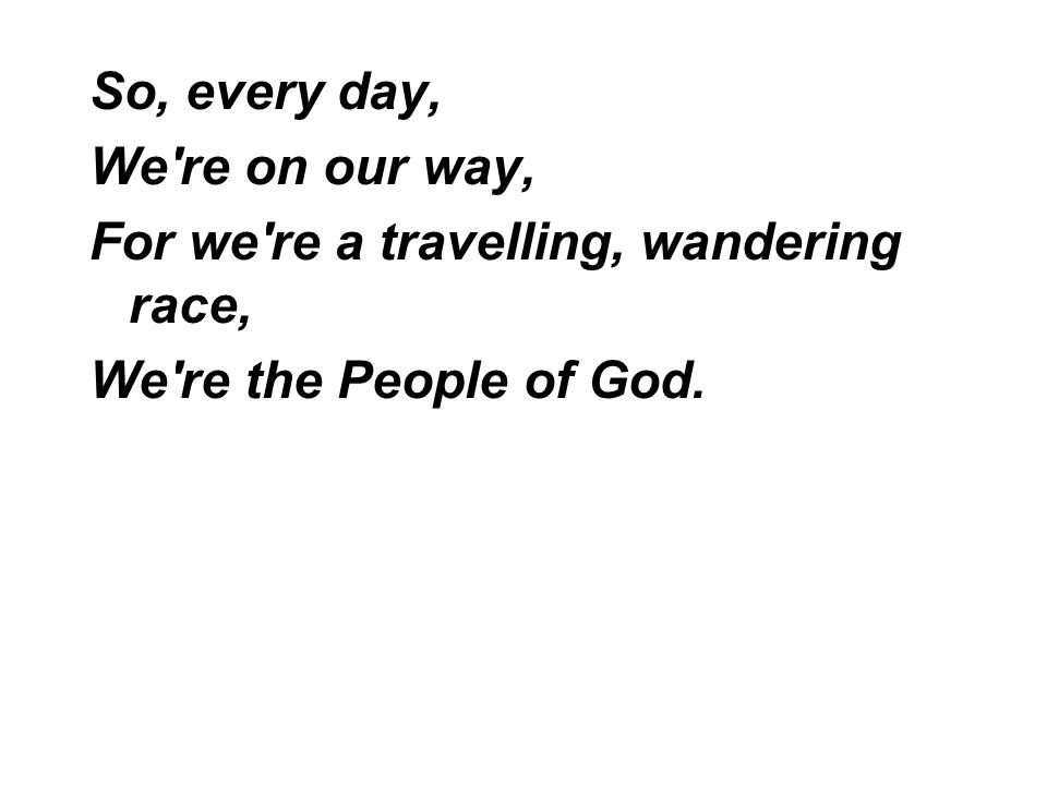 So, every day, We're on our way, For we're a travelling, wandering race, We're the People of God.