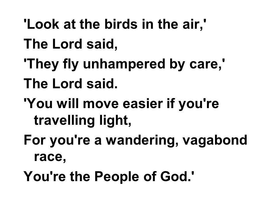 'Look at the birds in the air,' The Lord said, 'They fly unhampered by care,' The Lord said. 'You will move easier if you're travelling light, For you