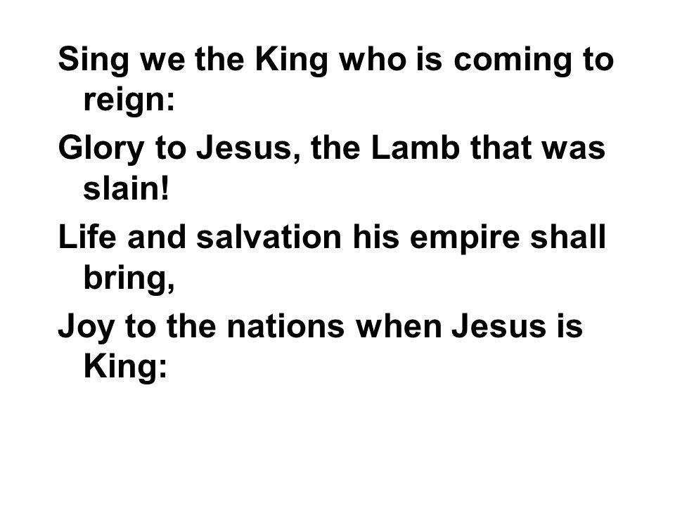 Sing we the King who is coming to reign: Glory to Jesus, the Lamb that was slain! Life and salvation his empire shall bring, Joy to the nations when J