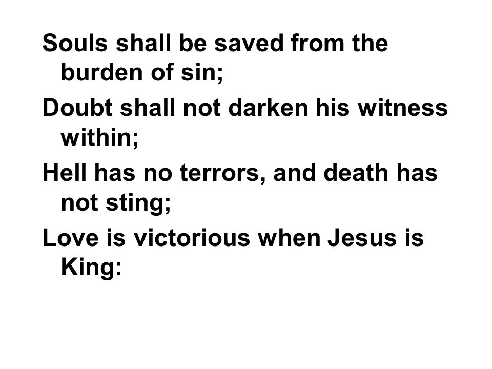 Souls shall be saved from the burden of sin; Doubt shall not darken his witness within; Hell has no terrors, and death has not sting; Love is victorio