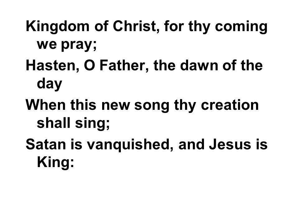 Kingdom of Christ, for thy coming we pray; Hasten, O Father, the dawn of the day When this new song thy creation shall sing; Satan is vanquished, and