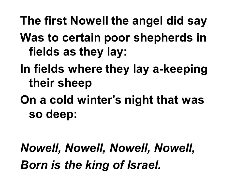 The first Nowell the angel did say Was to certain poor shepherds in fields as they lay: In fields where they lay a-keeping their sheep On a cold winter s night that was so deep: Nowell, Nowell, Born is the king of Israel.