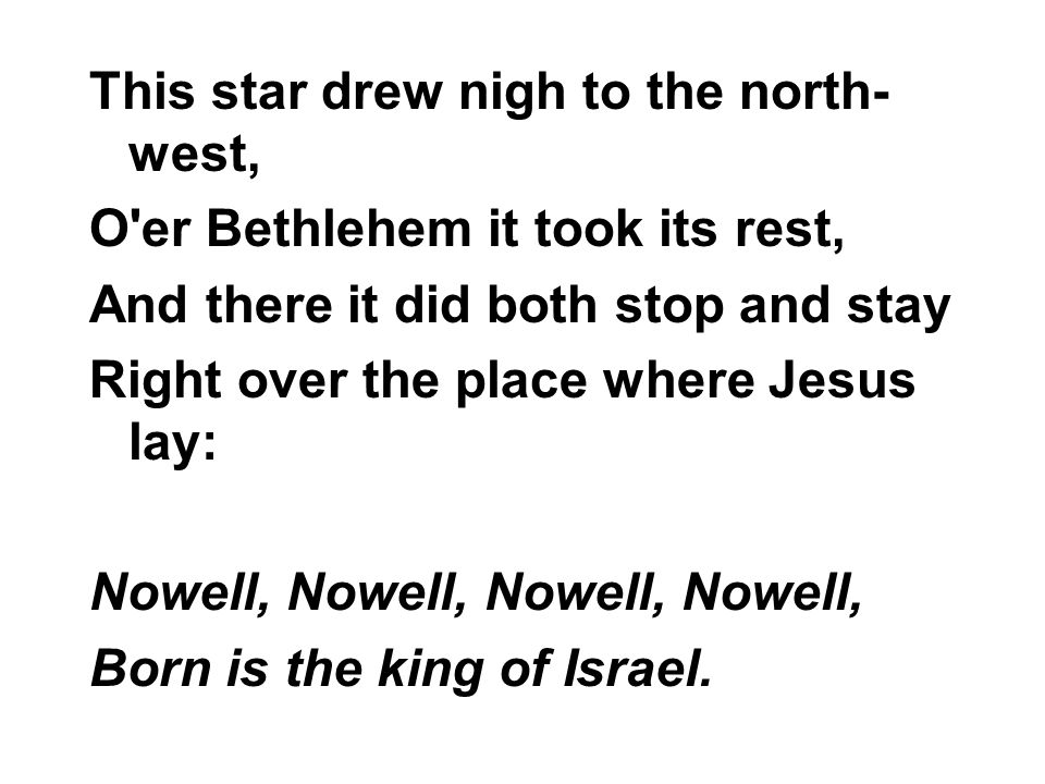 This star drew nigh to the north- west, O er Bethlehem it took its rest, And there it did both stop and stay Right over the place where Jesus lay: Nowell, Nowell, Born is the king of Israel.