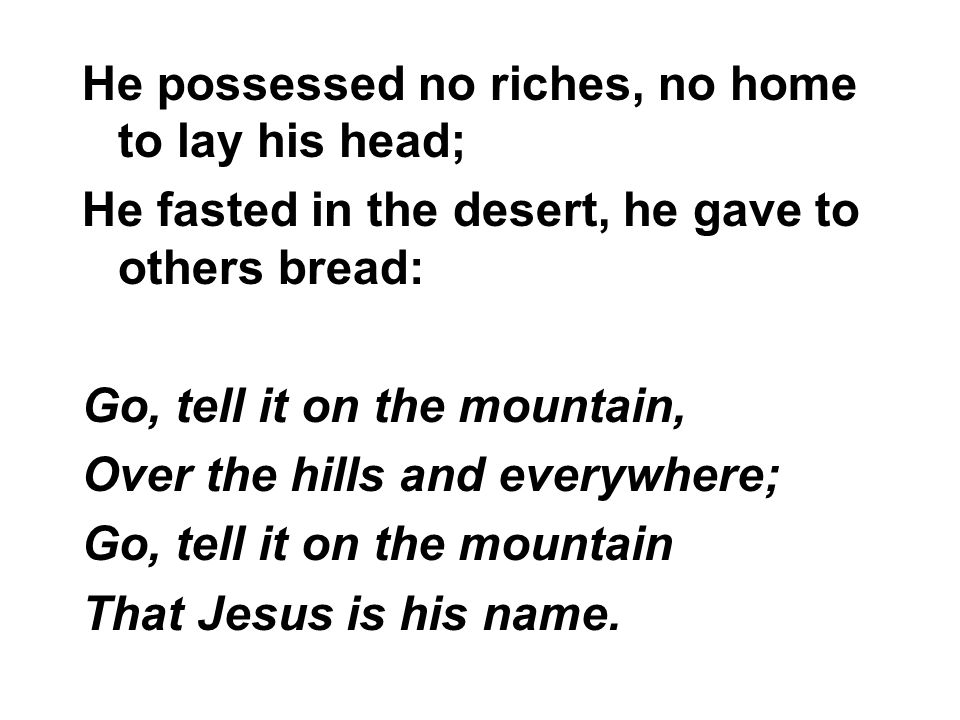 He possessed no riches, no home to lay his head; He fasted in the desert, he gave to others bread: Go, tell it on the mountain, Over the hills and eve